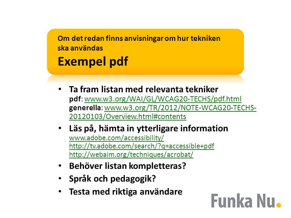 Om det redan finns anvisningar om hur tekniken ska användas Exempel pdf • Ta fram listan med relevanta tekniker pdf: www.w3.org/WAI/GL/WCAG20-TECHS/pdf.html generella: www.w3.org/TR/2012/NOTE-WCAG20-TECHS- 20120103/Overview.html#contentswww.w3.org/WAI/GL/WCAG20-TECHS/pdf.htmlwww.w3.org/TR/2012/NOTE-WCAG20-TECHS- 20120103/Overview.html#contents • Läs på, hämta in ytterligare information www.adobe.com/accessibility/ http://tv.adobe.com/search/?q=accessible+pdf http://webaim.org/techniques/acrobat/ www.adobe.com/accessibility/ http://tv.adobe.com/search/?q=accessible+pdf http://webaim.org/techniques/acrobat/ • Behöver listan kompletteras.