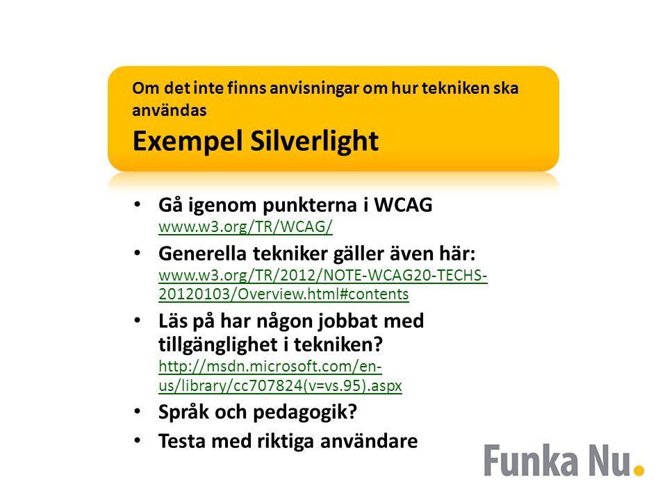 Om det inte finns anvisningar om hur tekniken ska användas Exempel Silverlight • Gå igenom punkterna i WCAG www.w3.org/TR/WCAG/ www.w3.org/TR/WCAG/ • Generella tekniker gäller även här: www.w3.org/TR/2012/NOTE-WCAG20-TECHS- 20120103/Overview.html#contents www.w3.org/TR/2012/NOTE-WCAG20-TECHS- 20120103/Overview.html#contents • Läs på har någon jobbat med tillgänglighet i tekniken.