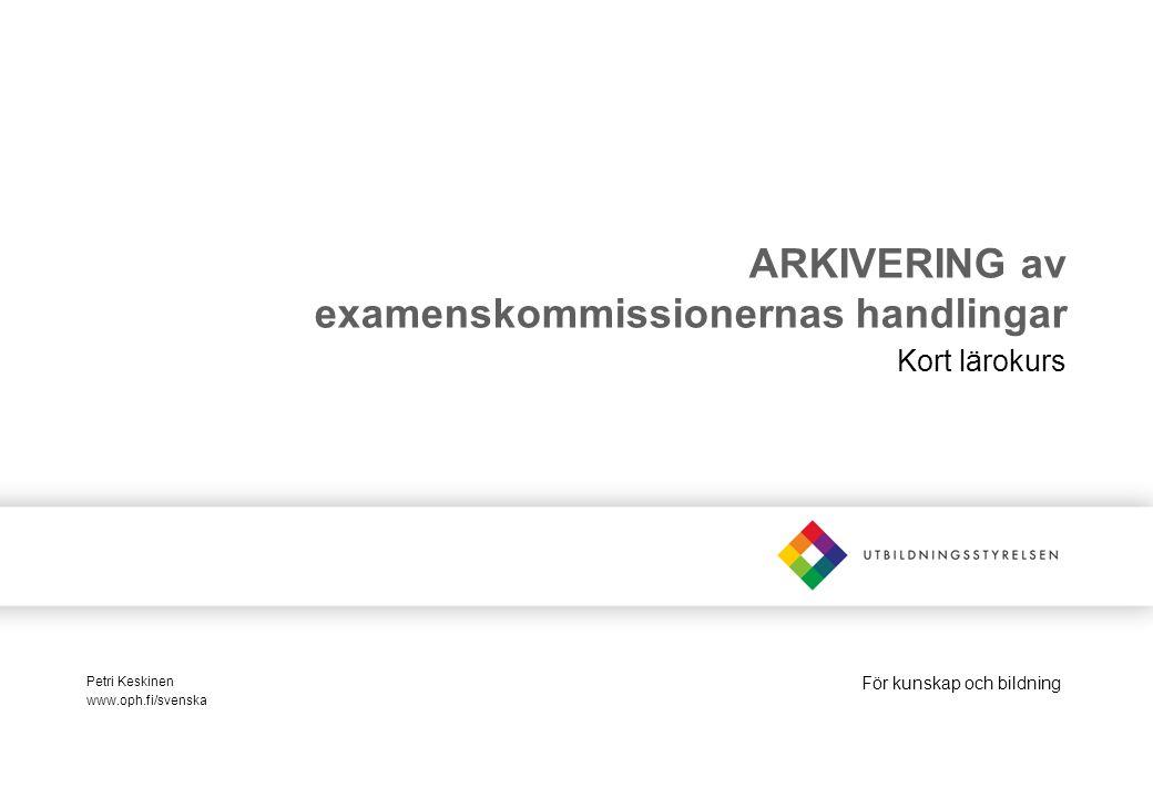 För kunskap och bildning ARKIVERING av examenskommissionernas handlingar Kort lärokurs Petri Keskinen www.oph.fi/svenska