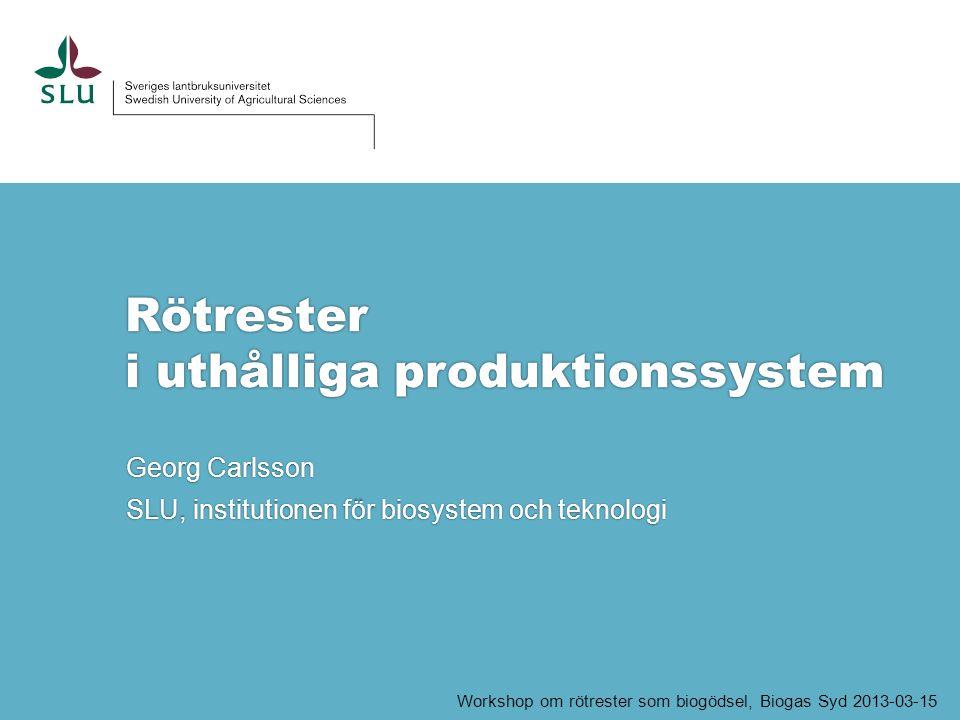 Rötrester i uthålliga produktionssystem Georg Carlsson SLU, institutionen för biosystem och teknologi Workshop om rötrester som biogödsel, Biogas Syd