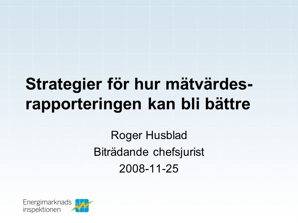 Strategier för hur mätvärdes- rapporteringen kan bli bättre Roger Husblad Biträdande chefsjurist 2008-11-25
