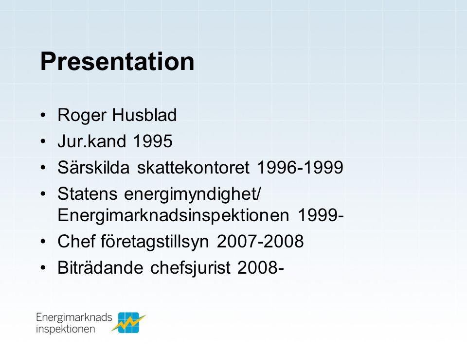 Presentation •Roger Husblad •Jur.kand 1995 •Särskilda skattekontoret 1996-1999 •Statens energimyndighet/ Energimarknadsinspektionen 1999- •Chef företagstillsyn 2007-2008 •Biträdande chefsjurist 2008-