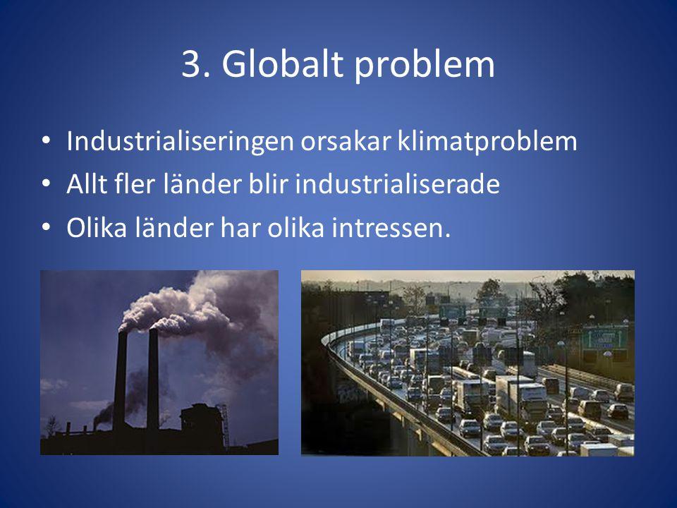 3. Globalt problem • Industrialiseringen orsakar klimatproblem • Allt fler länder blir industrialiserade • Olika länder har olika intressen.