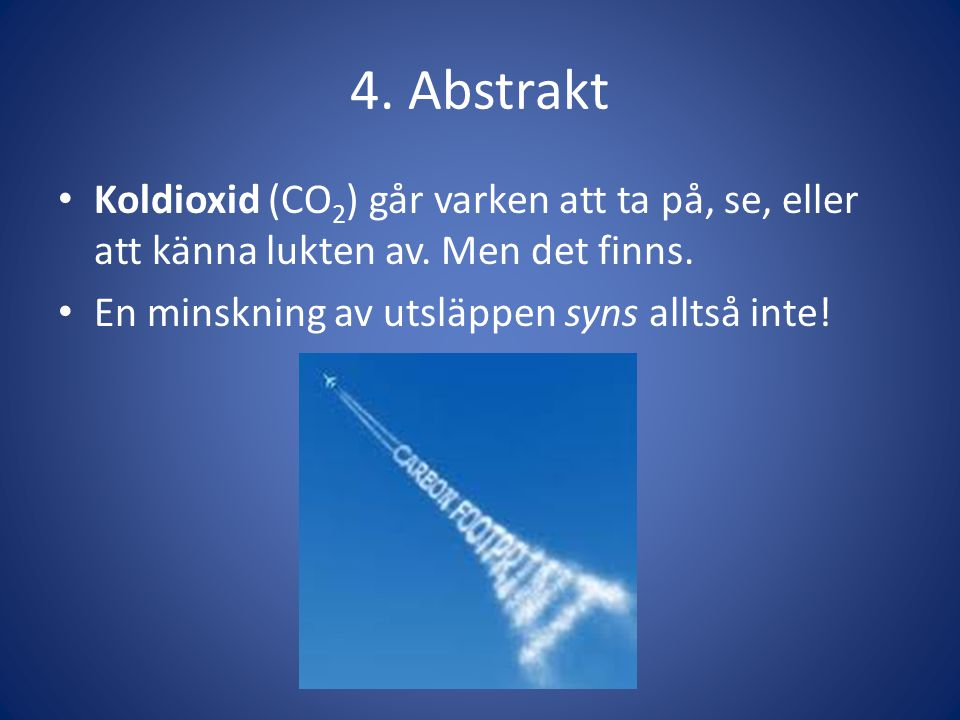 4. Abstrakt • Koldioxid (CO 2 ) går varken att ta på, se, eller att känna lukten av. Men det finns. • En minskning av utsläppen syns alltså inte!