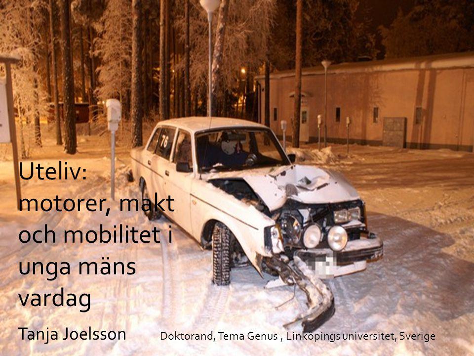 Uteliv: motorer, makt och mobilitet i unga mäns vardag Tanja Joelsson Doktorand, Tema Genus, Linköpings universitet, Sverige