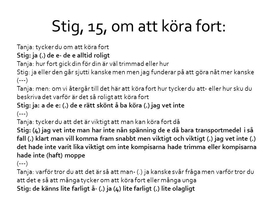 Stig, 15, om att köra fort: Tanja: tycker du om att köra fort Stig: ja (.) de e- de e alltid roligt Tanja: hur fort gick din för din är väl trimmad el