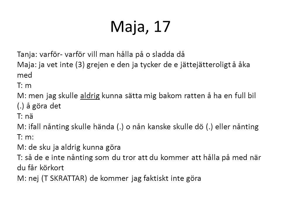 Maja, 17 Tanja: varför- varför vill man hålla på o sladda då Maja: ja vet inte (3) grejen e den ja tycker de e jättejätteroligt å åka med T: m M: men jag skulle aldrig kunna sätta mig bakom ratten å ha en full bil (.) å göra det T: nä M: ifall nånting skulle hända (.) o nån kanske skulle dö (.) eller nånting T: m: M: de sku ja aldrig kunna göra T: så de e inte nånting som du tror att du kommer att hålla på med när du får körkort M: nej (T SKRATTAR) de kommer jag faktiskt inte göra