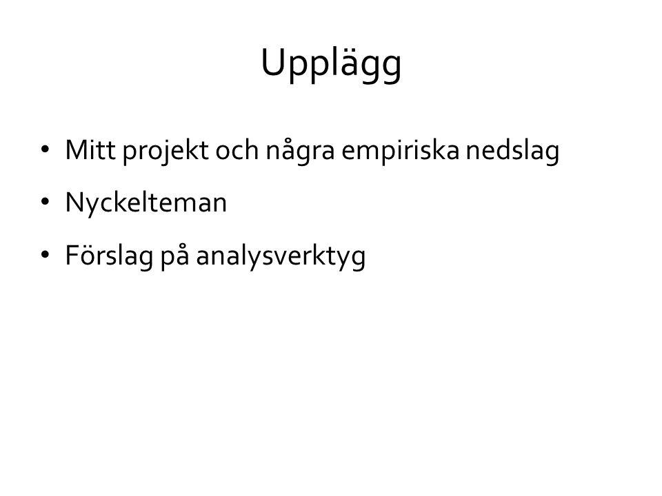 Upplägg • Mitt projekt och några empiriska nedslag • Nyckelteman • Förslag på analysverktyg