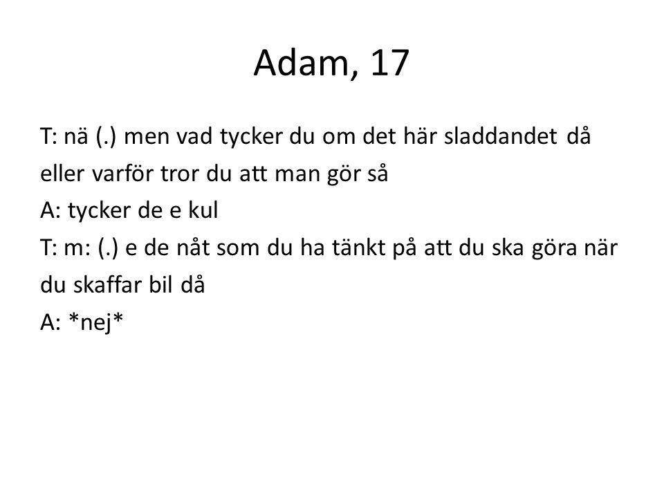 Adam, 17 T: nä (.) men vad tycker du om det här sladdandet då eller varför tror du att man gör så A: tycker de e kul T: m: (.) e de nåt som du ha tänkt på att du ska göra när du skaffar bil då A: *nej*
