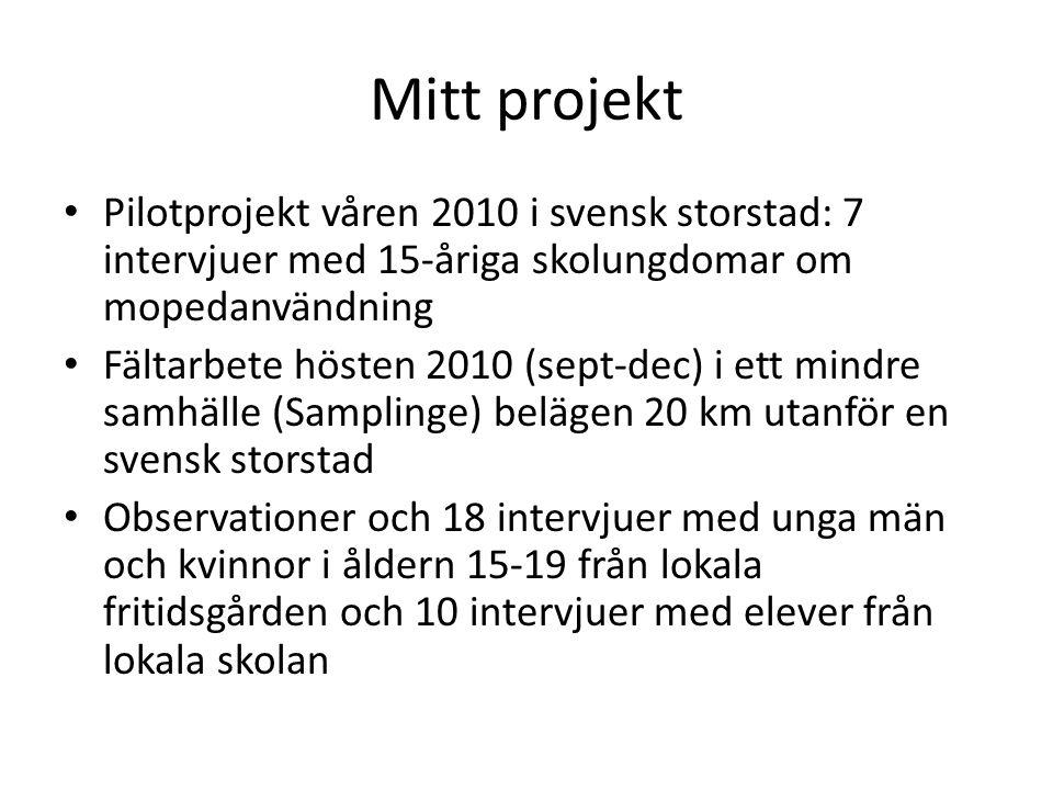 Mitt projekt • Pilotprojekt våren 2010 i svensk storstad: 7 intervjuer med 15-åriga skolungdomar om mopedanvändning • Fältarbete hösten 2010 (sept-dec) i ett mindre samhälle (Samplinge) belägen 20 km utanför en svensk storstad • Observationer och 18 intervjuer med unga män och kvinnor i åldern 15-19 från lokala fritidsgården och 10 intervjuer med elever från lokala skolan