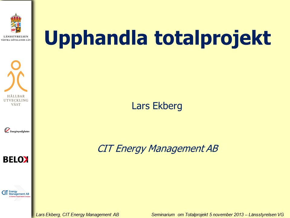 Lars Ekberg, CIT Energy Management AB Seminarium om Totalprojekt 5 november 2013 – Länsstyrelsen VG Upphandla totalprojekt Lars Ekberg CIT Energy Management AB
