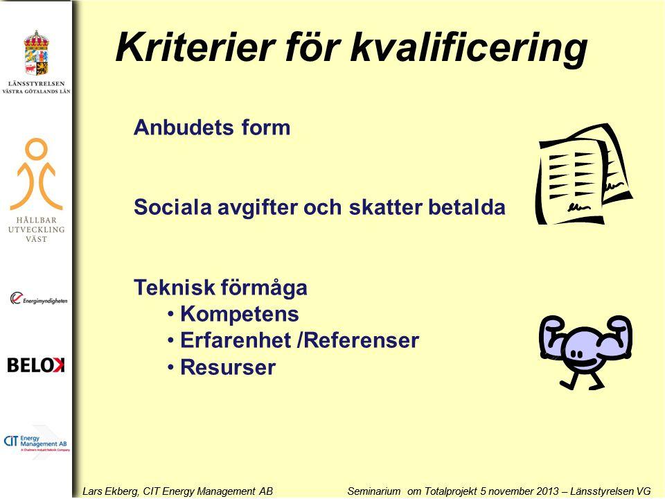 Lars Ekberg, CIT Energy Management AB Seminarium om Totalprojekt 5 november 2013 – Länsstyrelsen VG Kriterier för kvalificering Anbudets form Sociala avgifter och skatter betalda Teknisk förmåga •Kompetens •Erfarenhet /Referenser •Resurser