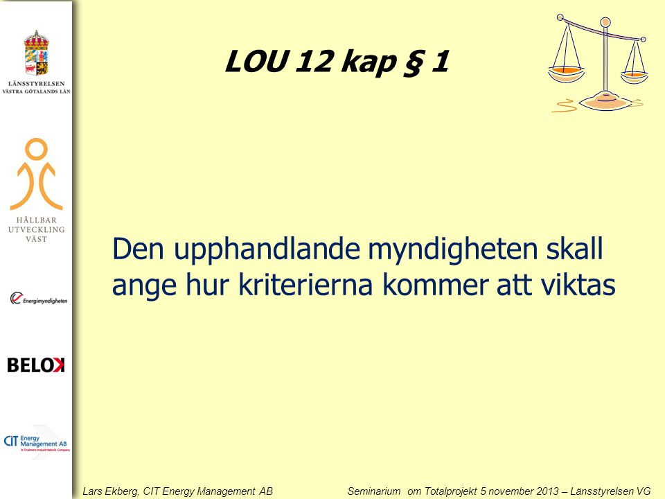 Lars Ekberg, CIT Energy Management AB Seminarium om Totalprojekt 5 november 2013 – Länsstyrelsen VG Den upphandlande myndigheten skall ange hur kriterierna kommer att viktas LOU 12 kap § 1
