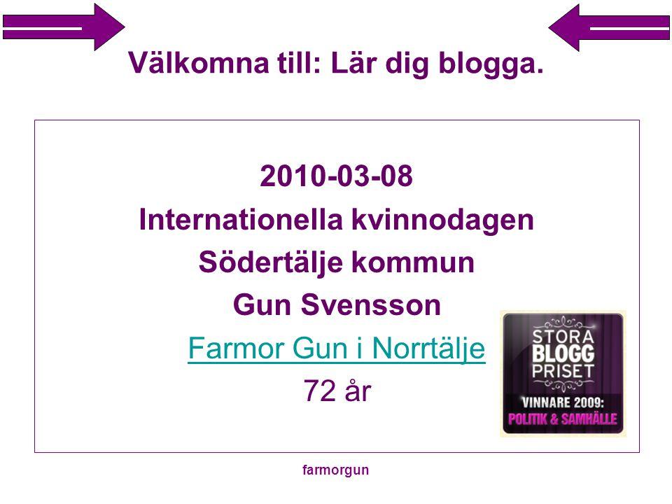farmorgun Välkomna till: Lär dig blogga. 2010-03-08 Internationella kvinnodagen Södertälje kommun Gun Svensson Farmor Gun i Norrtälje 72 år