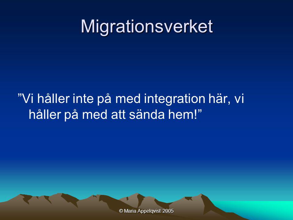 © Maria Appelqvist 2005 Migrationsverket Vi håller inte på med integration här, vi håller på med att sända hem!