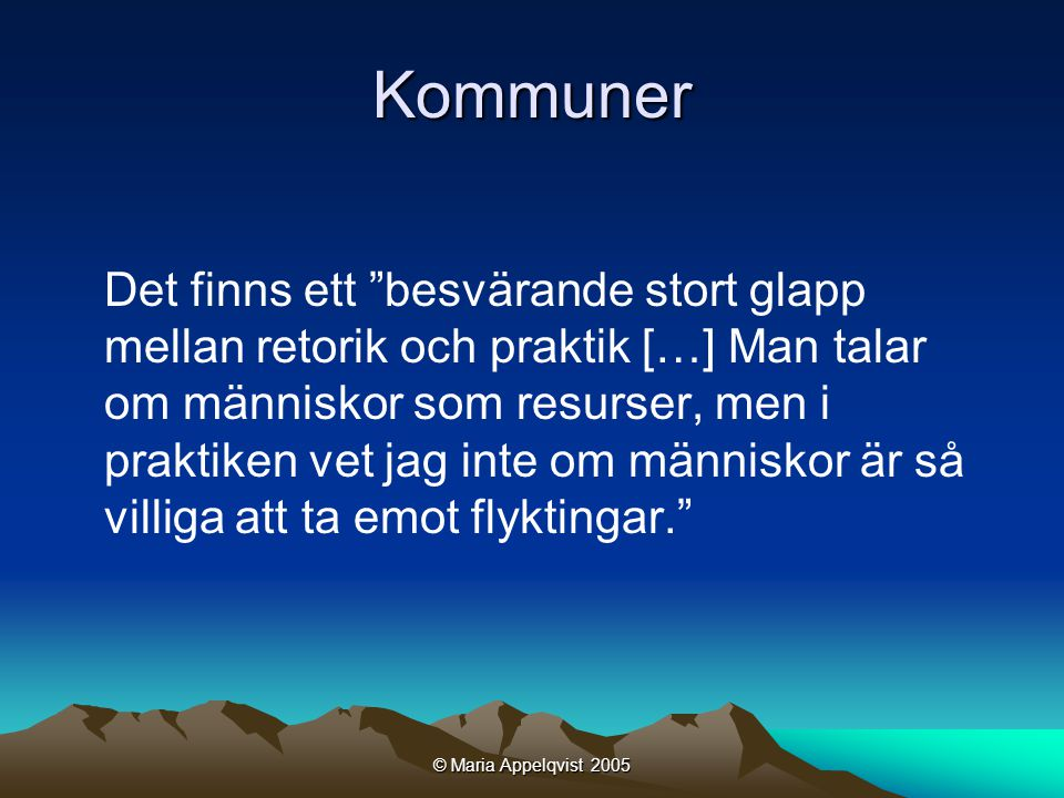 © Maria Appelqvist 2005 Kommuner Det finns ett besvärande stort glapp mellan retorik och praktik […] Man talar om människor som resurser, men i praktiken vet jag inte om människor är så villiga att ta emot flyktingar.