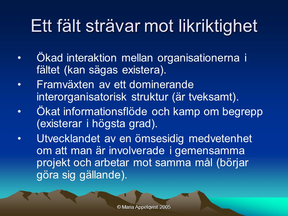 © Maria Appelqvist 2005 Ett fält strävar mot likriktighet •Ökad interaktion mellan organisationerna i fältet (kan sägas existera).