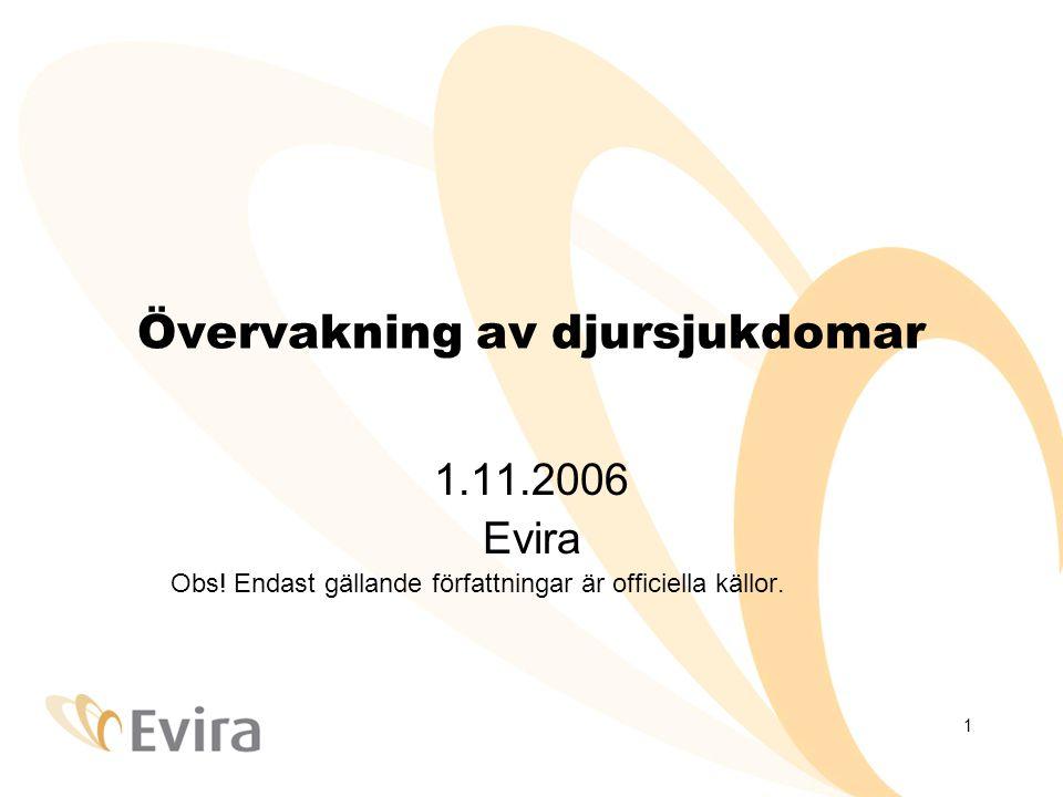 1 Övervakning av djursjukdomar 1.11.2006 Evira Obs! Endast gällande författningar är officiella källor.