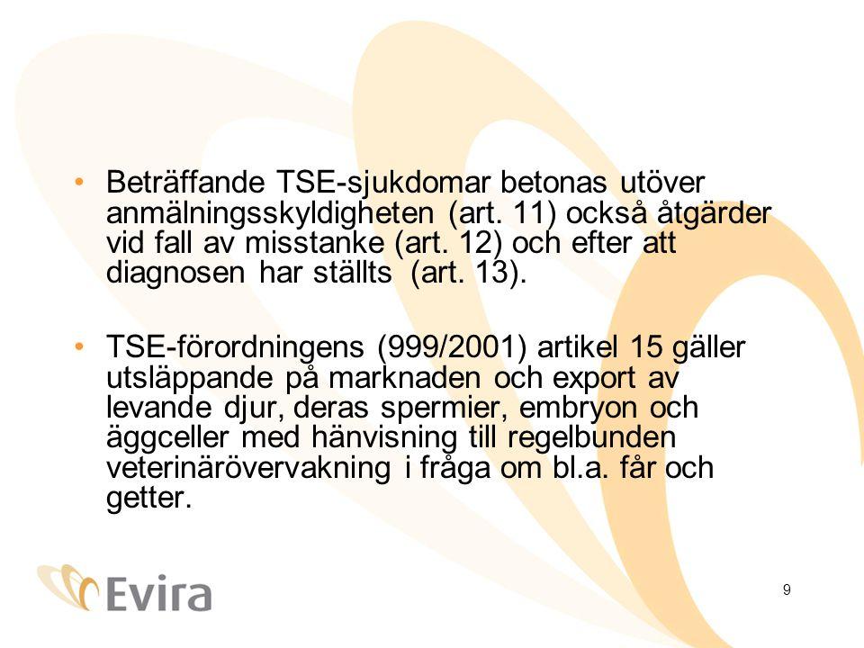 9 •Beträffande TSE-sjukdomar betonas utöver anmälningsskyldigheten (art. 11) också åtgärder vid fall av misstanke (art. 12) och efter att diagnosen ha