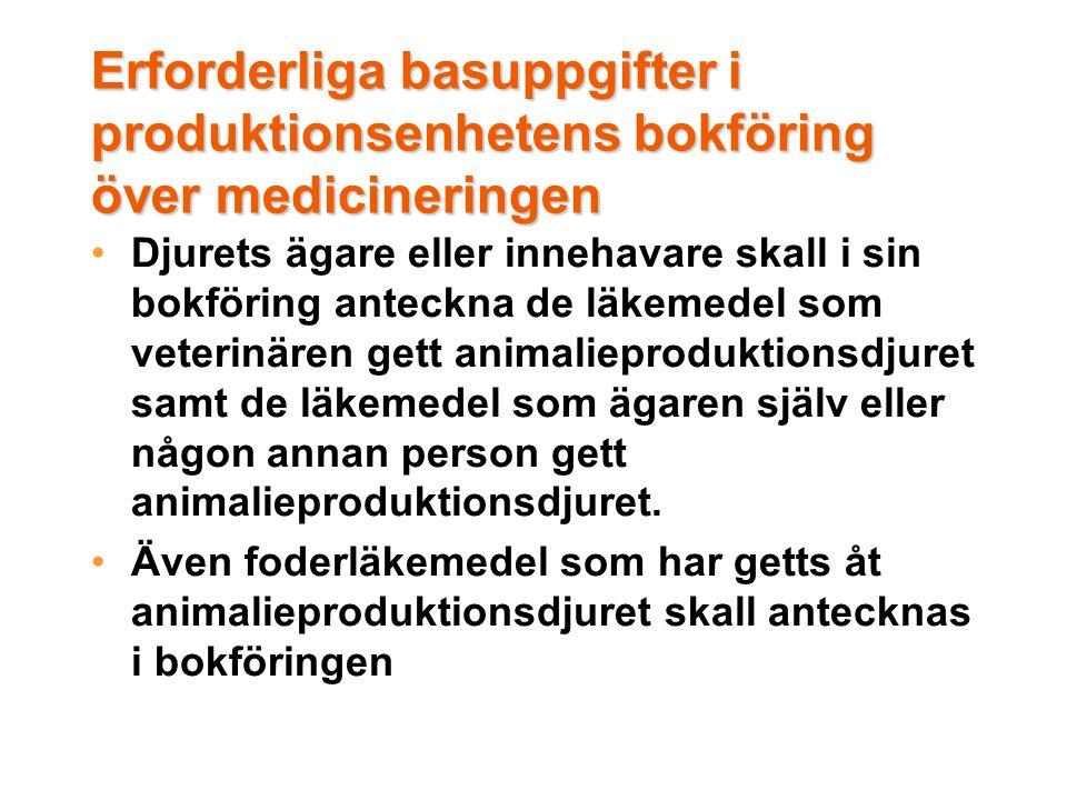 Erforderliga basuppgifter i produktionsenhetens bokföring över medicineringen •Djurets ägare eller innehavare skall i sin bokföring anteckna de läkemedel som veterinären gett animalieproduktionsdjuret samt de läkemedel som ägaren själv eller någon annan person gett animalieproduktionsdjuret.