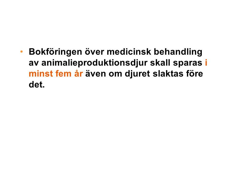 •Bokföringen över medicinsk behandling av animalieproduktionsdjur skall sparas i minst fem år även om djuret slaktas före det.