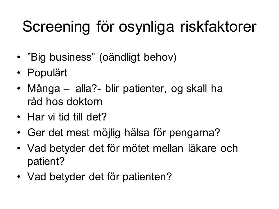 """Screening för osynliga riskfaktorer •""""Big business"""" (oändligt behov) •Populärt •Många – alla?- blir patienter, og skall ha råd hos doktorn •Har vi tid"""