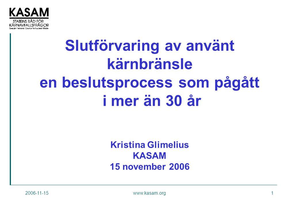 2006-11-15www.kasam.org1 Slutförvaring av använt kärnbränsle en beslutsprocess som pågått i mer än 30 år Kristina Glimelius KASAM 15 november 2006