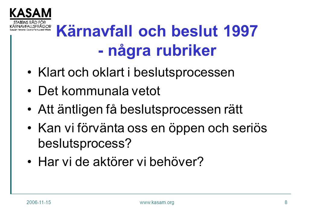 2006-11-15www.kasam.org8 Kärnavfall och beslut 1997 - några rubriker •Klart och oklart i beslutsprocessen •Det kommunala vetot •Att äntligen få beslutsprocessen rätt •Kan vi förvänta oss en öppen och seriös beslutsprocess.