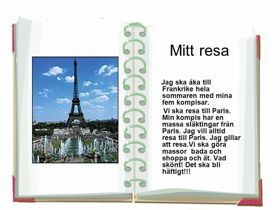 Mitt resa Jag ska åka till Frankrike hela sommaren med mina fem kompisar. Vi ska resa till Paris. Min kompis har en massa släktingar från Paris. Jag v