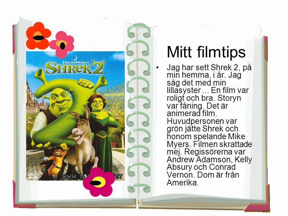 Mitt filmtips •Jag har sett Shrek 2, på min hemma, i år. Jag såg det med min lillasyster... En film var roligt och bra. Storyn var fåning. Det är anim