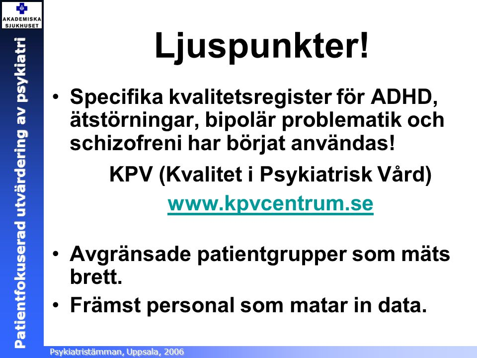 Patientfokuserad utvärdering Ångestsektionen, Akademiska sjukhuset, 2005 Patientfokuserad utvärdering av psykiatri Psykiatristämman, Uppsala, 2006 Lju