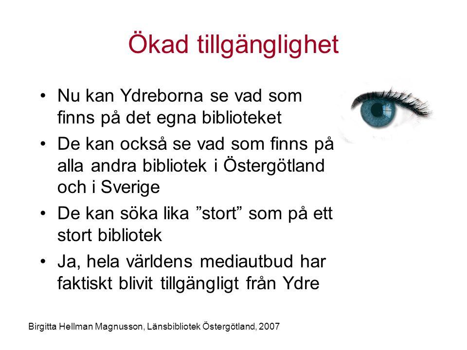 Birgitta Hellman Magnusson, Länsbibliotek Östergötland, 2007 Ökad tillgänglighet •Nu kan Ydreborna se vad som finns på det egna biblioteket •De kan också se vad som finns på alla andra bibliotek i Östergötland och i Sverige •De kan söka lika stort som på ett stort bibliotek •Ja, hela världens mediautbud har faktiskt blivit tillgängligt från Ydre