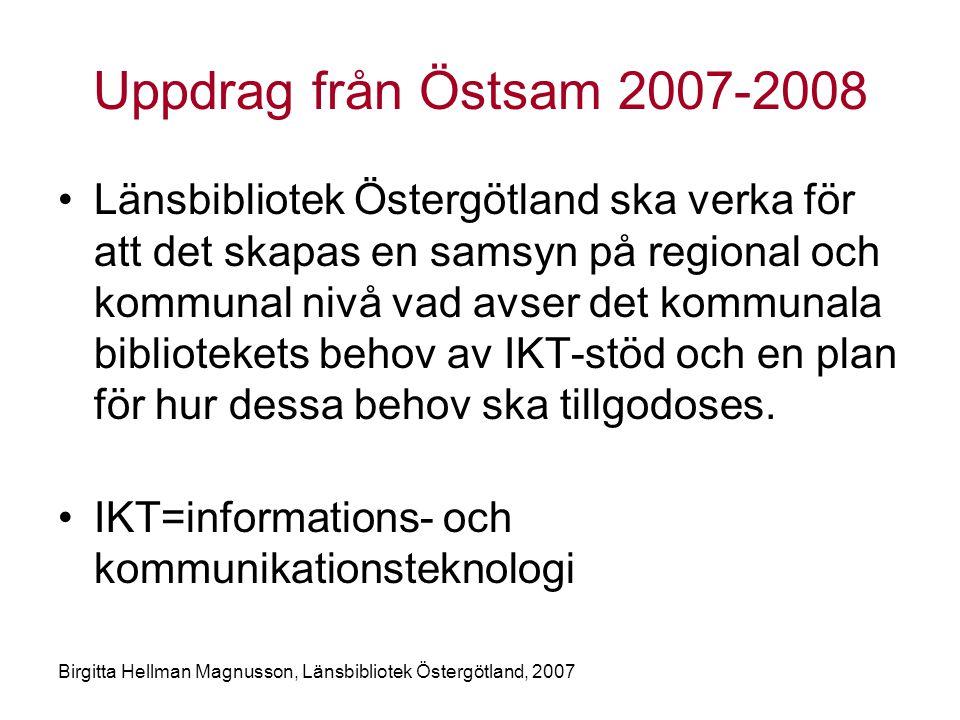 Birgitta Hellman Magnusson, Länsbibliotek Östergötland, 2007 Uppdrag från Östsam 2007-2008 •Länsbibliotek Östergötland ska verka för att det skapas en samsyn på regional och kommunal nivå vad avser det kommunala bibliotekets behov av IKT-stöd och en plan för hur dessa behov ska tillgodoses.
