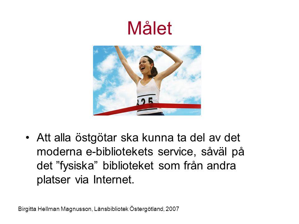 Birgitta Hellman Magnusson, Länsbibliotek Östergötland, 2007 Målet •Att alla östgötar ska kunna ta del av det moderna e-bibliotekets service, såväl på det fysiska biblioteket som från andra platser via Internet.