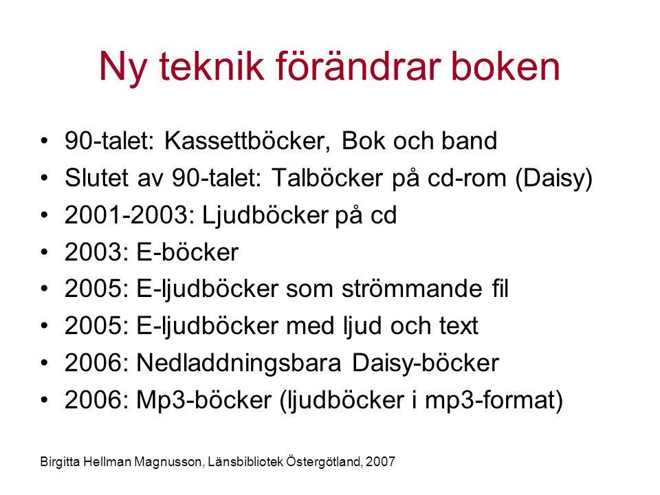 Birgitta Hellman Magnusson, Länsbibliotek Östergötland, 2007 Ny teknik förändrar boken •90-talet: Kassettböcker, Bok och band •Slutet av 90-talet: Talböcker på cd-rom (Daisy) •2001-2003: Ljudböcker på cd •2003: E-böcker •2005: E-ljudböcker som strömmande fil •2005: E-ljudböcker med ljud och text •2006: Nedladdningsbara Daisy-böcker •2006: Mp3-böcker (ljudböcker i mp3-format)