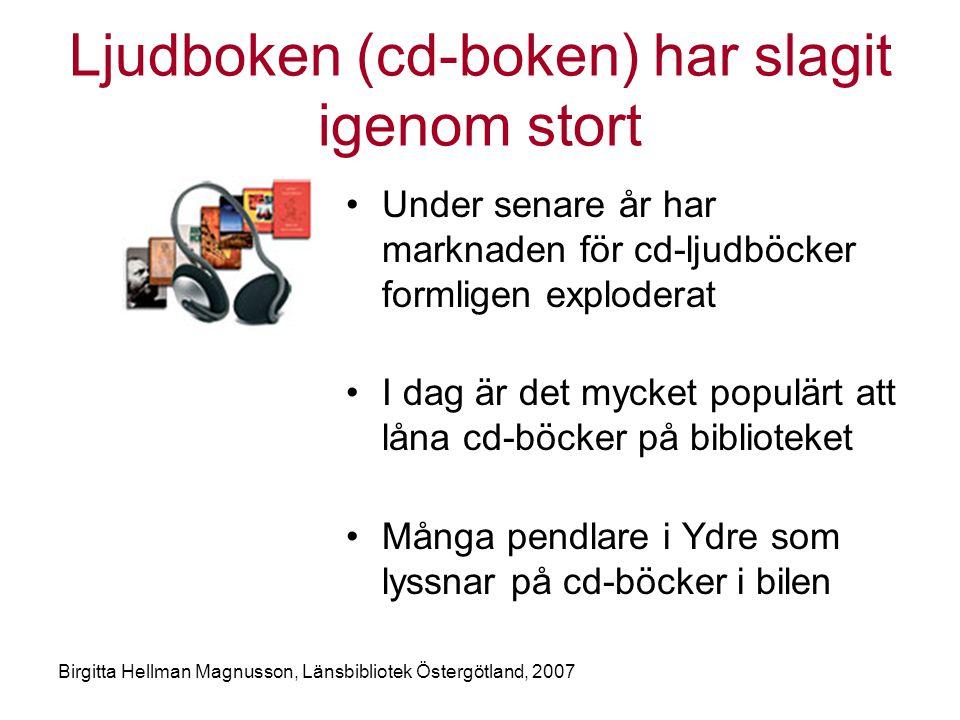 Birgitta Hellman Magnusson, Länsbibliotek Östergötland, 2007 Ljudboken (cd-boken) har slagit igenom stort •Under senare år har marknaden för cd-ljudböcker formligen exploderat •I dag är det mycket populärt att låna cd-böcker på biblioteket •Många pendlare i Ydre som lyssnar på cd-böcker i bilen