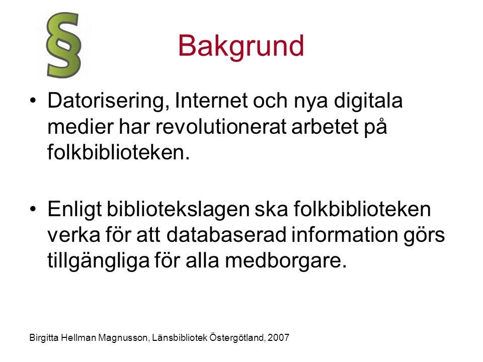 Birgitta Hellman Magnusson, Länsbibliotek Östergötland, 2007 Bakgrund •Datorisering, Internet och nya digitala medier har revolutionerat arbetet på folkbiblioteken.
