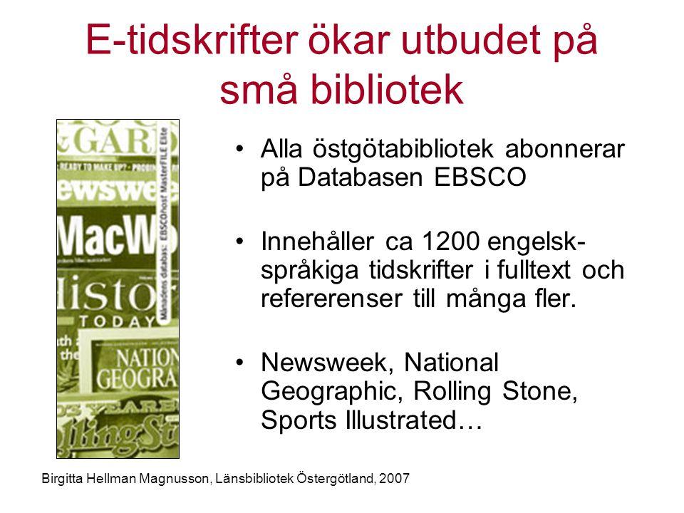 Birgitta Hellman Magnusson, Länsbibliotek Östergötland, 2007 E-tidskrifter ökar utbudet på små bibliotek •Alla östgötabibliotek abonnerar på Databasen EBSCO •Innehåller ca 1200 engelsk- språkiga tidskrifter i fulltext och refererenser till många fler.