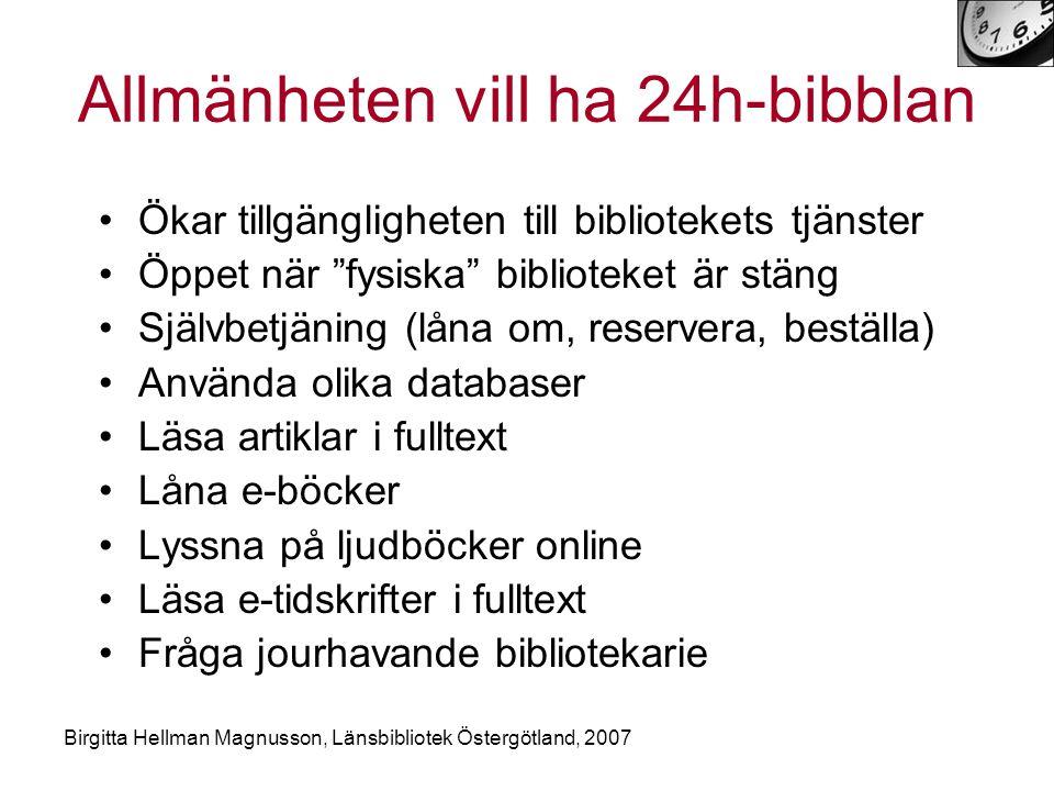 Birgitta Hellman Magnusson, Länsbibliotek Östergötland, 2007 Allmänheten vill ha 24h-bibblan •Ökar tillgängligheten till bibliotekets tjänster •Öppet när fysiska biblioteket är stäng •Självbetjäning (låna om, reservera, beställa) •Använda olika databaser •Läsa artiklar i fulltext •Låna e-böcker •Lyssna på ljudböcker online •Läsa e-tidskrifter i fulltext •Fråga jourhavande bibliotekarie
