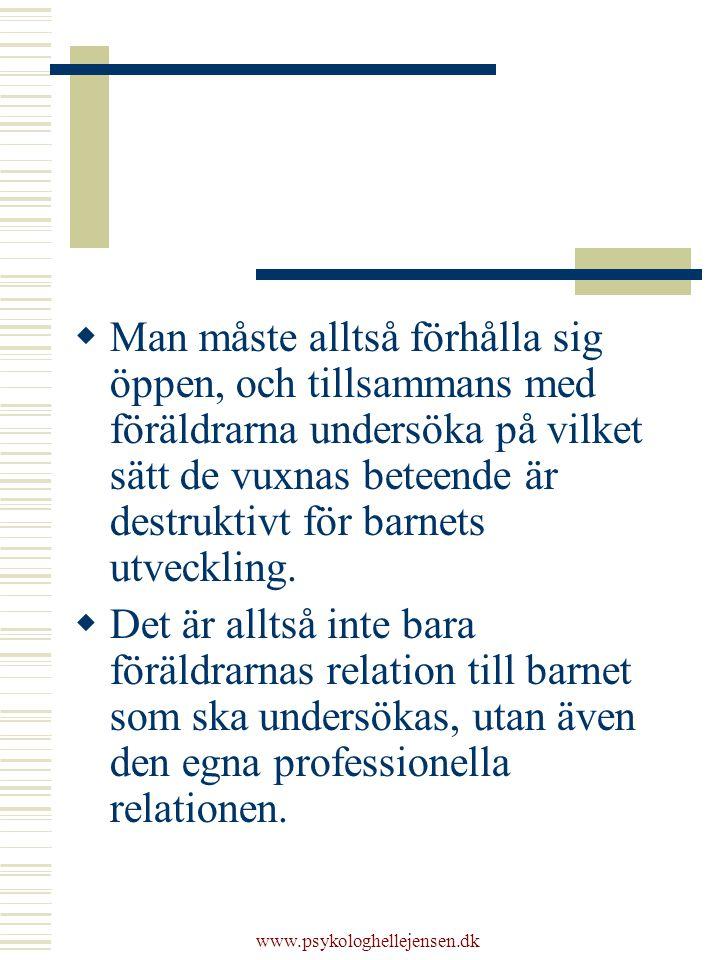 www.psykologhellejensen.dk  Man måste alltså förhålla sig öppen, och tillsammans med föräldrarna undersöka på vilket sätt de vuxnas beteende är destruktivt för barnets utveckling.