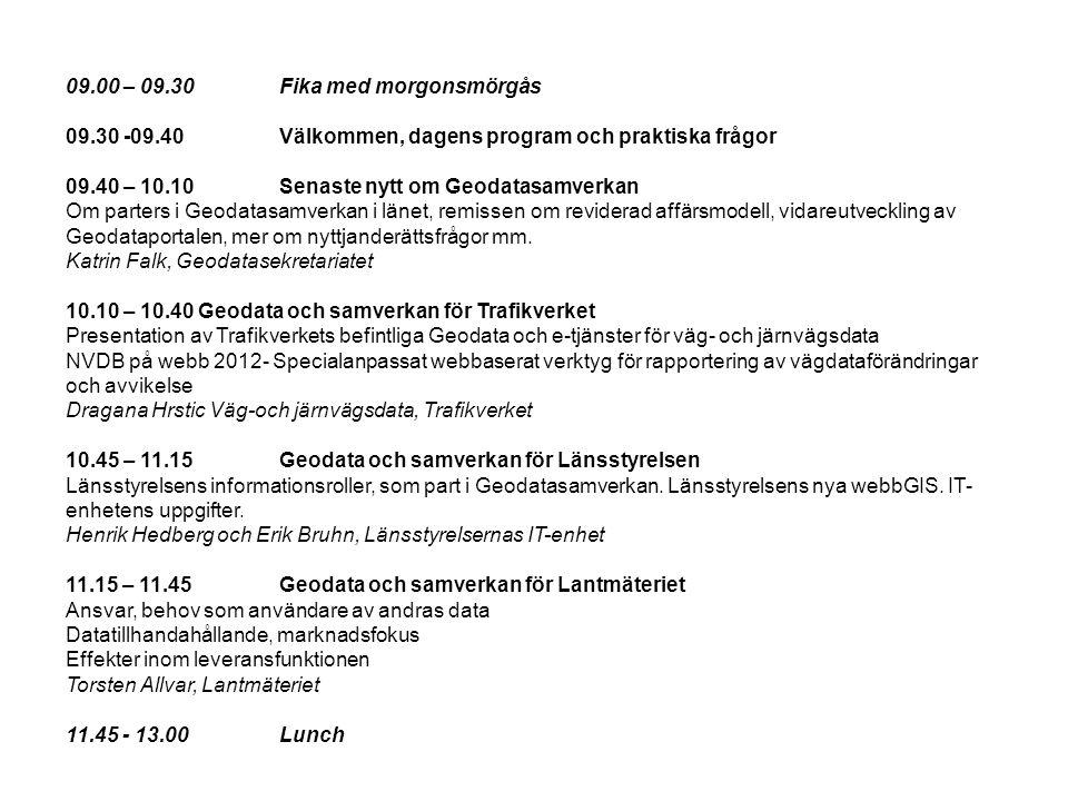 09.00 – 09.30Fika med morgonsmörgås 09.30 -09.40Välkommen, dagens program och praktiska frågor 09.40 – 10.10Senaste nytt om Geodatasamverkan Om parters i Geodatasamverkan i länet, remissen om reviderad affärsmodell, vidareutveckling av Geodataportalen, mer om nyttjanderättsfrågor mm.