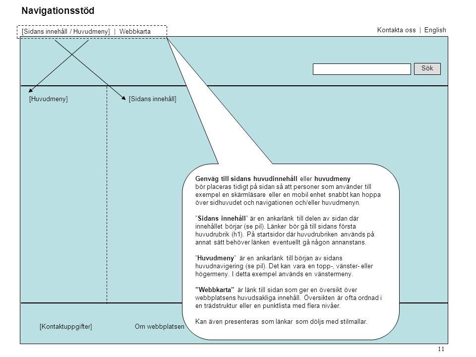 [Huvudmeny] Sök [Sidans innehåll / Huvudmeny] | Webbkarta [Kontaktuppgifter]Om webbplatsen [Sidans innehåll] Genväg till sidans huvudinnehåll eller huvudmeny bör placeras tidigt på sidan så att personer som använder till exempel en skärmläsare eller en mobil enhet snabbt kan hoppa över sidhuvudet och navigationen och/eller huvudmenyn.