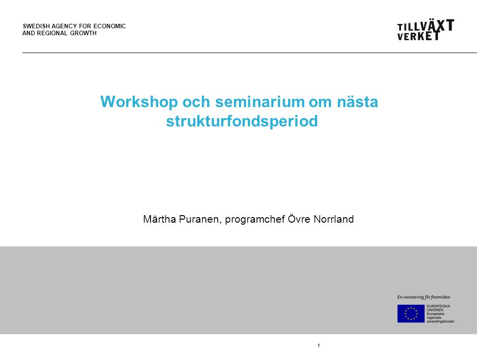 SWEDISH AGENCY FOR ECONOMIC AND REGIONAL GROWTH 1 Workshop och seminarium om nästa strukturfondsperiod Märtha Puranen, programchef Övre Norrland