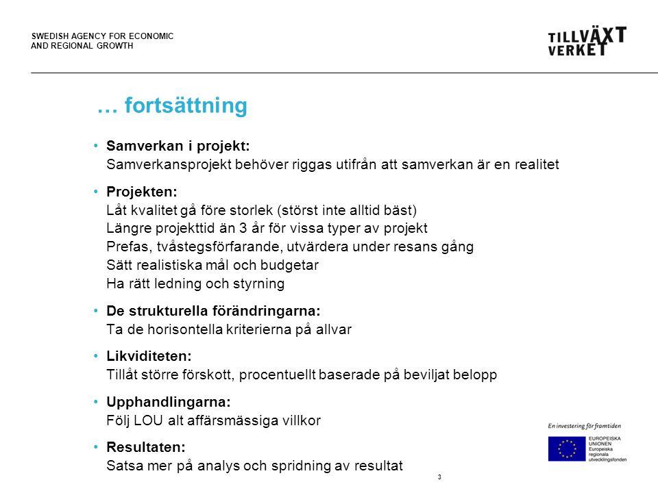 SWEDISH AGENCY FOR ECONOMIC AND REGIONAL GROWTH … fortsättning •Samverkan i projekt: Samverkansprojekt behöver riggas utifrån att samverkan är en realitet •Projekten: Låt kvalitet gå före storlek (störst inte alltid bäst) Längre projekttid än 3 år för vissa typer av projekt Prefas, tvåstegsförfarande, utvärdera under resans gång Sätt realistiska mål och budgetar Ha rätt ledning och styrning •De strukturella förändringarna: Ta de horisontella kriterierna på allvar •Likviditeten: Tillåt större förskott, procentuellt baserade på beviljat belopp •Upphandlingarna: Följ LOU alt affärsmässiga villkor •Resultaten: Satsa mer på analys och spridning av resultat 3