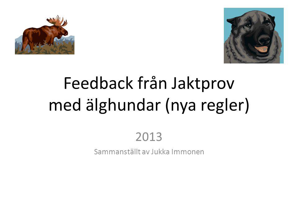 Feedback från Jaktprov med älghundar (nya regler) 2013 Sammanställt av Jukka Immonen