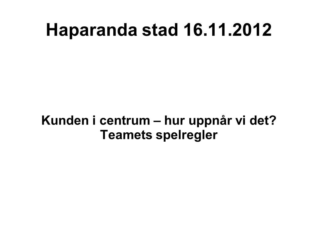Haparanda stad 16.11.2012 Kunden i centrum – hur uppnår vi det? Teamets spelregler