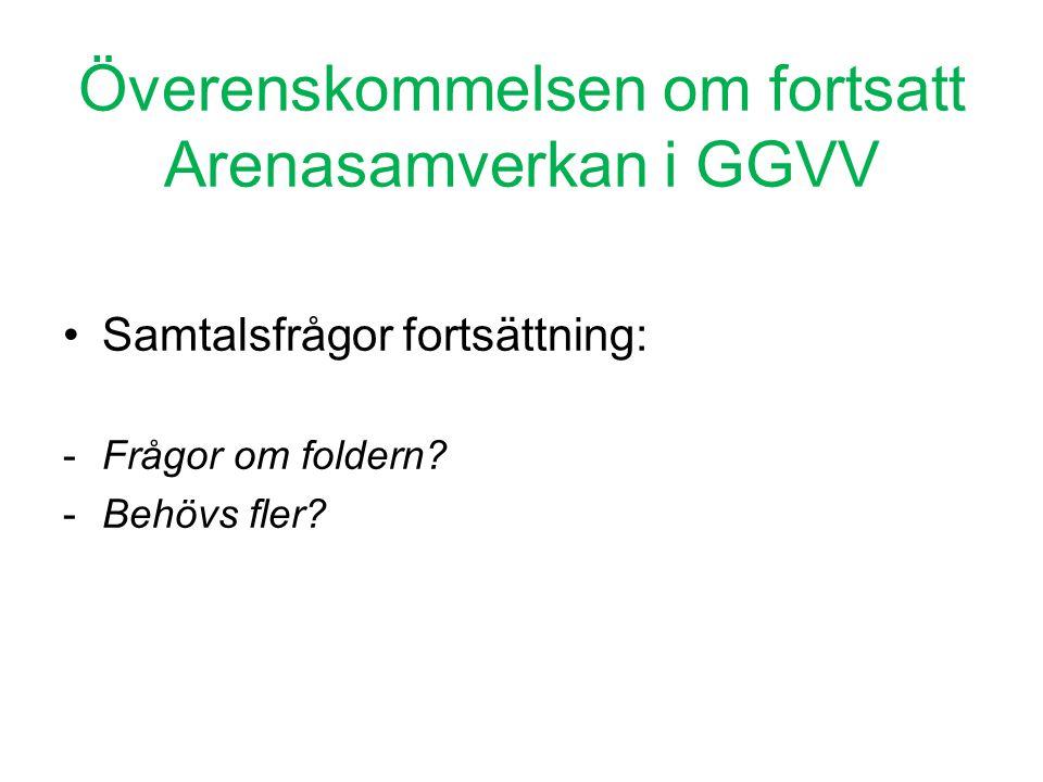 Överenskommelsen om fortsatt Arenasamverkan i GGVV •Samtalsfrågor fortsättning: -Frågor om foldern? -Behövs fler?
