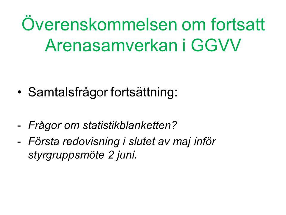 Överenskommelsen om fortsatt Arenasamverkan i GGVV •Samtalsfrågor fortsättning: -Frågor om statistikblanketten? -Första redovisning i slutet av maj in