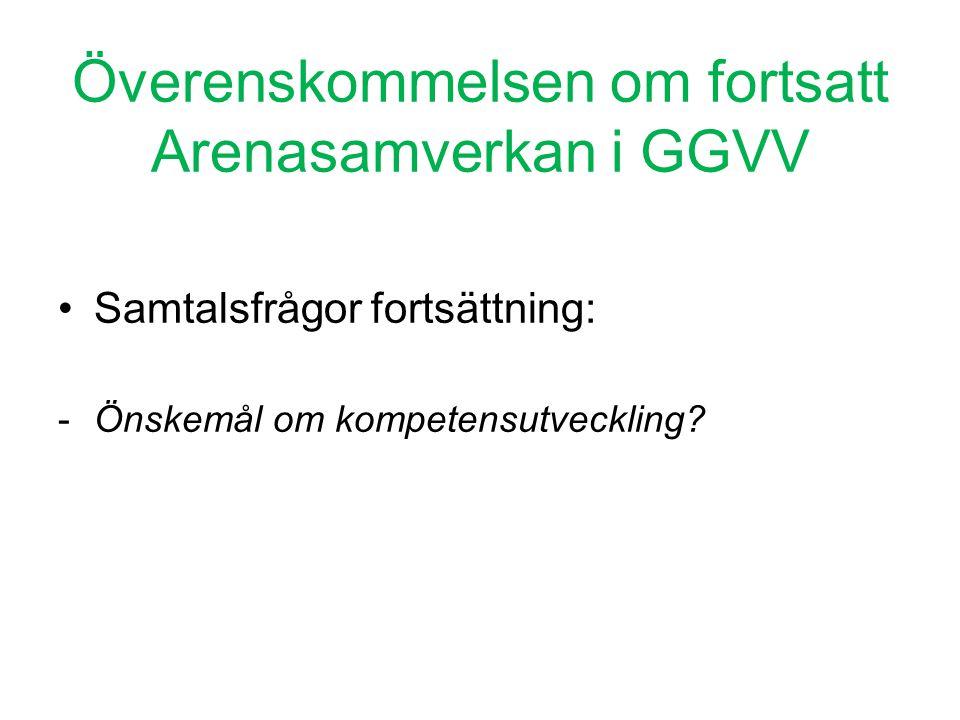 Överenskommelsen om fortsatt Arenasamverkan i GGVV •Samtalsfrågor fortsättning: -Önskemål om kompetensutveckling?