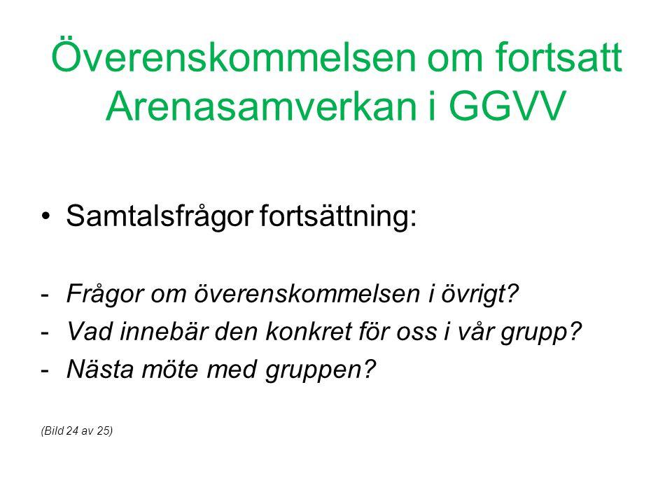 Överenskommelsen om fortsatt Arenasamverkan i GGVV •Samtalsfrågor fortsättning: -Frågor om överenskommelsen i övrigt? -Vad innebär den konkret för oss
